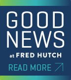 "Graphic of a blue box that reads ""Good News at Fred Hutch -- READ MORE"""